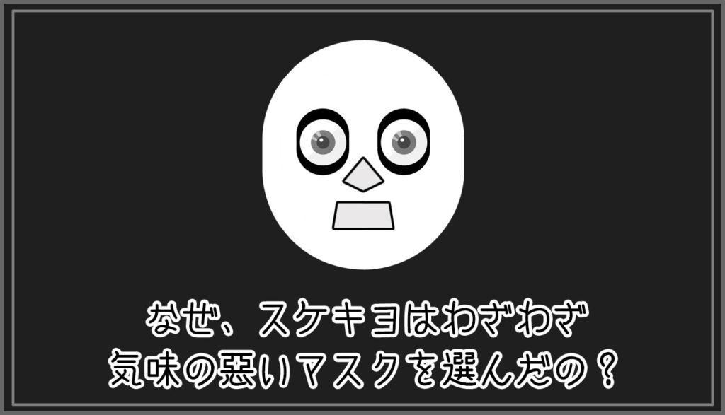 なぜ、スケキヨはわざわざ気味の悪いマスクを選んだの?